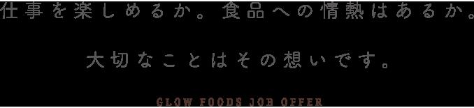 仕事を楽しめるか。食品への情熱はあるか。大切なことはその想いです。GLOW FOODS JOB OFFER